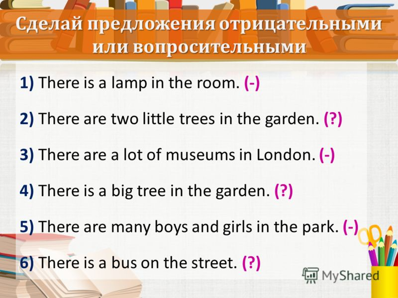 1) There is a lamp in the room. (-) 2) There are two little trees in the garden. (?) 3) There are a lot of museums in London. (-) 4) There is a big tree in the garden. (?) 5) There are many boys and girls in the park. (-) 6) There is a bus on the str