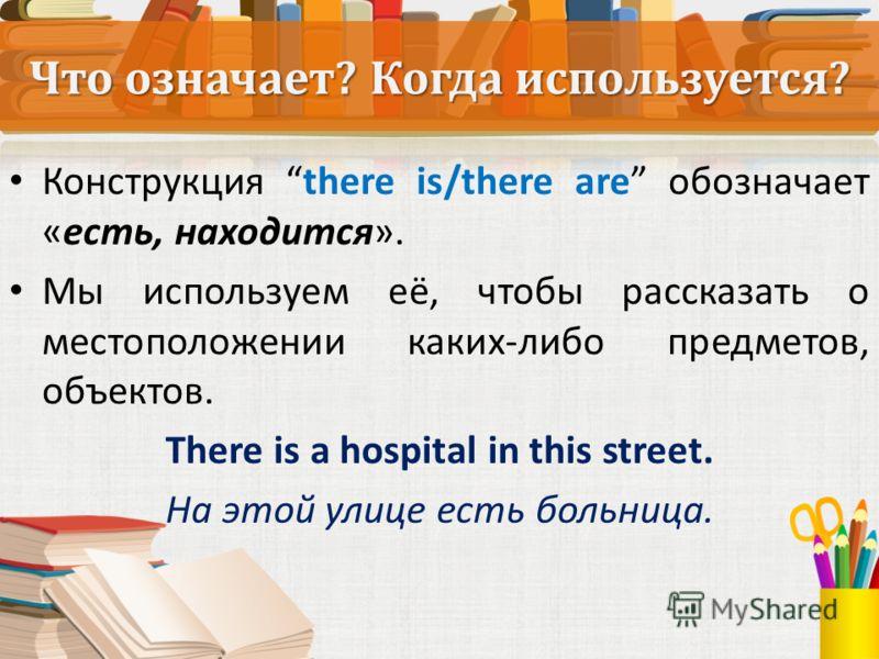Что означает? Когда используется? Конструкция there is/there are обозначает «есть, находится». Мы используем её, чтобы рассказать о местоположении каких-либо предметов, объектов. There is a hospital in this street. На этой улице есть больница.
