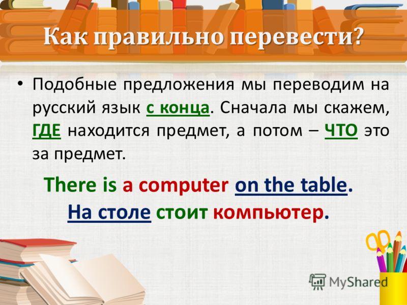 Подобные предложения мы переводим на русский язык с конца. Сначала мы скажем, ГДЕ находится предмет, а потом – ЧТО это за предмет. There is a computer on the table. На столе стоит компьютер.