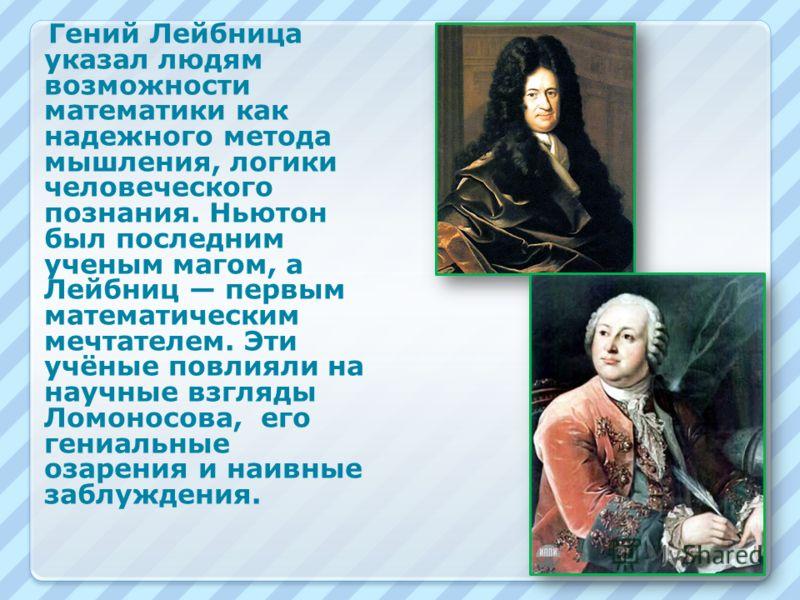 Гений Лейбница указал людям возможности математики как надежного метода мышления, логики человеческого познания. Ньютон был последним ученым магом, а Лейбниц первым математическим мечтателем. Эти учёные повлияли на научные взгляды Ломоносова, его ген