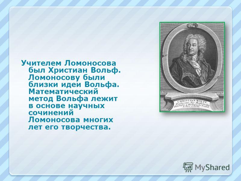 Учителем Ломоносова был Христиан Вольф. Ломоносову были близки идеи Вольфа. Математический метод Вольфа лежит в основе научных сочинений Ломоносова многих лет его творчества.
