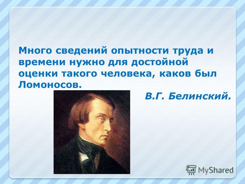 Много сведений опытности труда и времени нужно для достойной оценки такого человека, каков был Ломоносов. В.Г. Белинский.