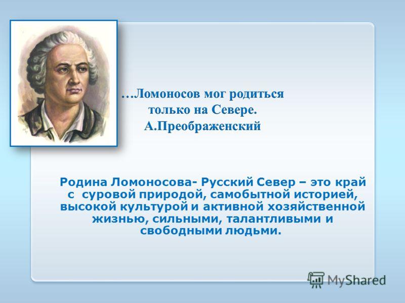 Родина Ломоносова- Русский Север – это край с суровой природой, самобытной историей, высокой культурой и активной хозяйственной жизнью, сильными, талантливыми и свободными людьми.