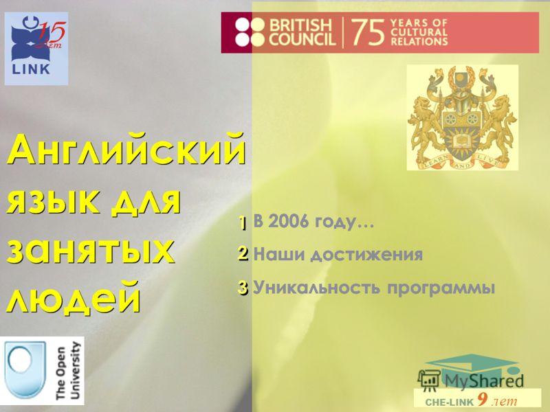 Английский язык для занятых людей В 2006 году… Наши достижения Уникальность программы В 2006 году… Наши достижения Уникальность программы 1 1 2 2 3 3 CHE-LINK 9 лет