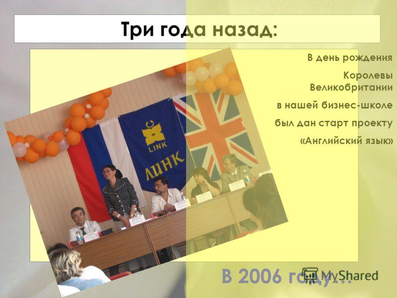 Три года назад: В 2006 году… В день рождения Королевы Великобритании в нашей бизнес-школе был дан старт проекту «Английский язык»