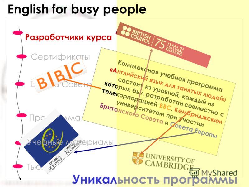 Сертификаты Шкала Совета Европы Тьютор Разработчики курса Программа Уникальность программы Комплексная учебная программа «Английский язык для занятых людей» состоит из уровней, каждый из которых был разработан совместно с телекорпорацией BBC, Кембрид