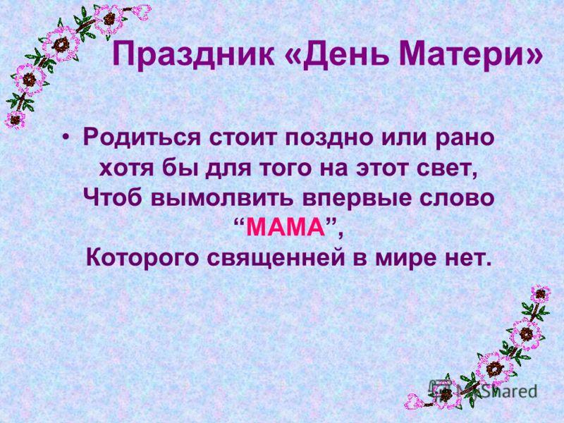 Праздник « День Матери » Родиться стоит поздно или рано хотя бы для того на этот свет, Чтоб вымолвить впервые словоМАМА, Которого священней в мире нет.