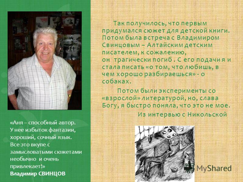 Так получилось, что первым придумался сюжет для детской книги. Потом была встреча с Владимиром Свинцовым – Алтайским детским писателем, к сожалению, он трагически погиб. С его подачи я и стала писать «о том, что любишь, в чем хорошо разбираешься» - о