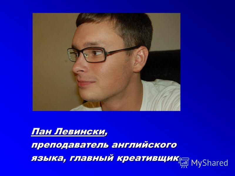 Пан Левински, преподаватель английского языка, главный креативщик
