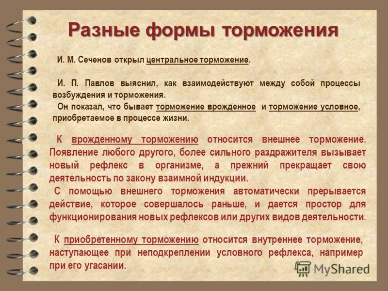 Разные формы торможения И. М. Сеченов открыл центральное торможение. И. П. Павлов выяснил, как взаимодействуют между собой процессы возбуждения и торможения. Он показал, что бывает торможение врожденное и торможение условное, приобретаемое в процессе