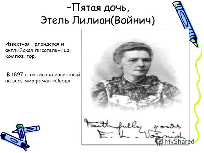 - Пятая дочь, Этель Лилиан(Войнич) Известная ирландская и английская писательница, композитор. В 1897 г. написала известный на весь мир роман «Овод»