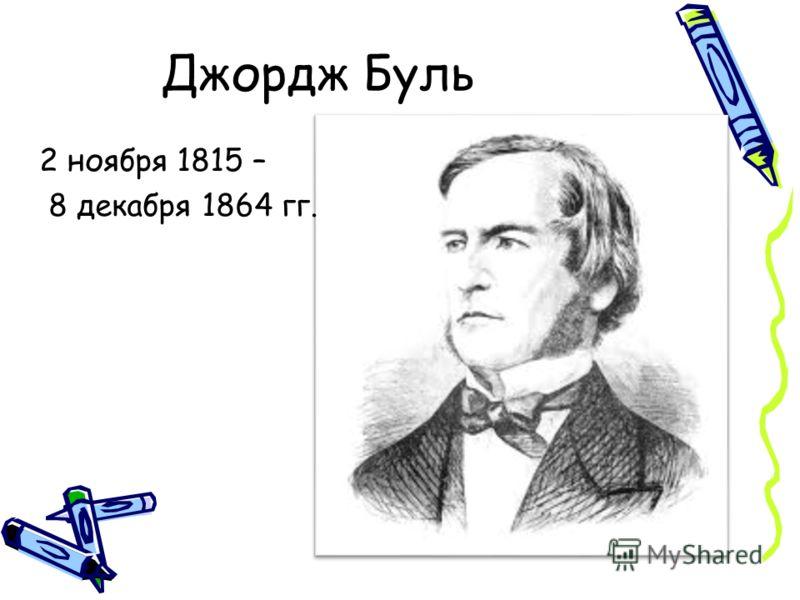 Джордж Буль 2 ноября 1815 – 8 декабря 1864 гг.