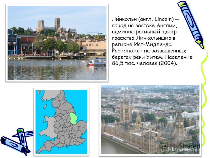 Линкольн (англ. Lincoln) город на востоке Англии, административный центр графства Линкольншир в регионе Ист-Мидлендс. Расположен на возвышенных берегах реки Уитем. Население 86,5 тыс. человек (2004).