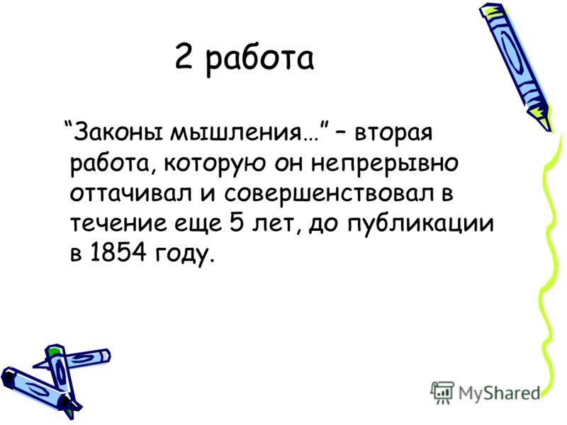 2 работа Законы мышления… – вторая работа, которую он непрерывно оттачивал и совершенствовал в течение еще 5 лет, до публикации в 1854 году.