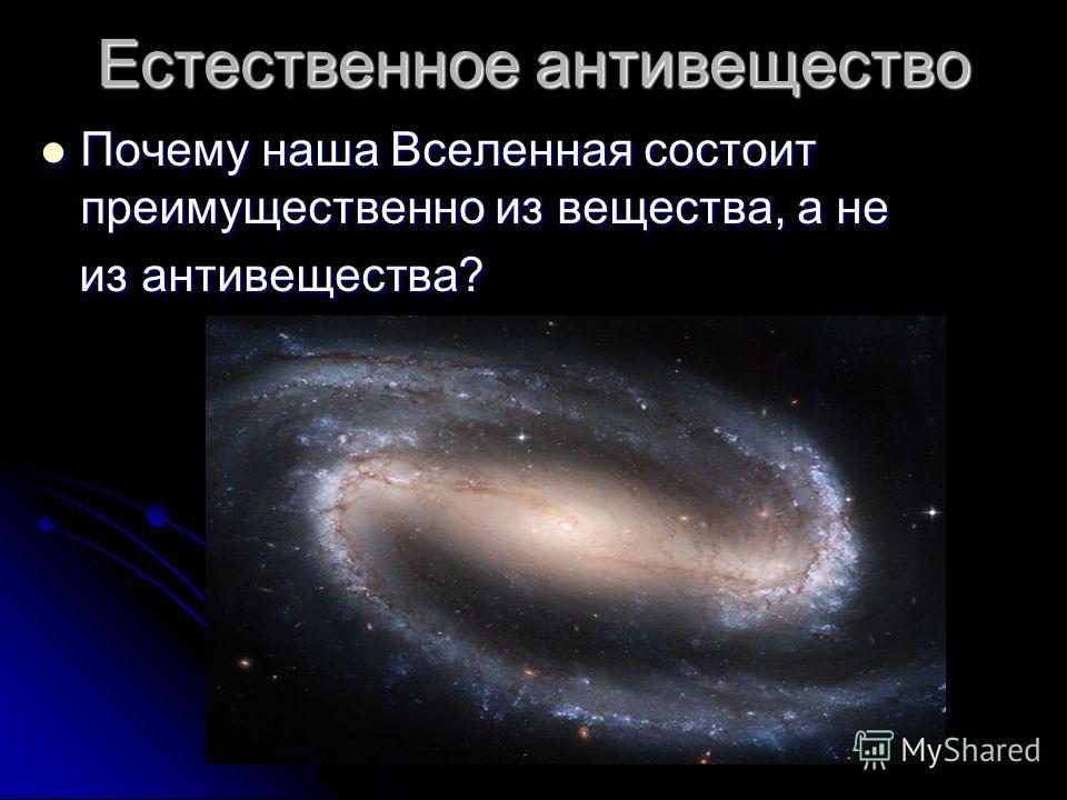 Естественное антивещество Почему наша Вселенная состоит преимущественно из вещества, а не из антивещества?