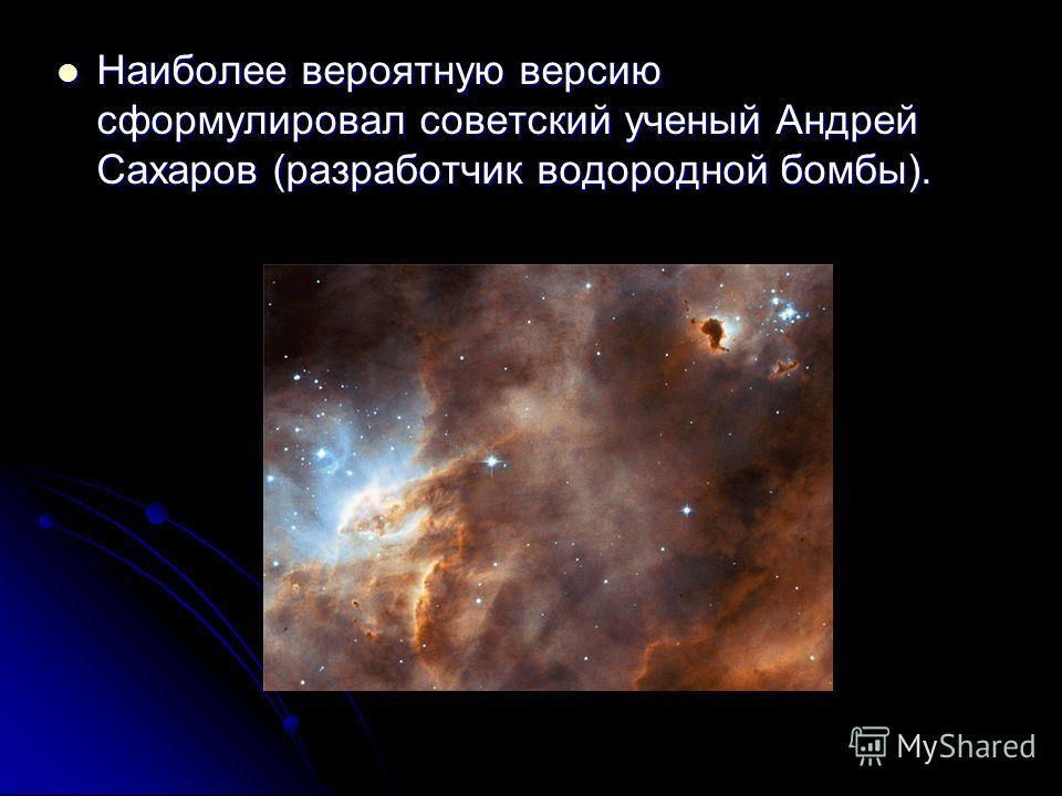 Наиболее вероятную версию сформулировал советский ученый Андрей Сахаров (разработчик водородной бомбы).