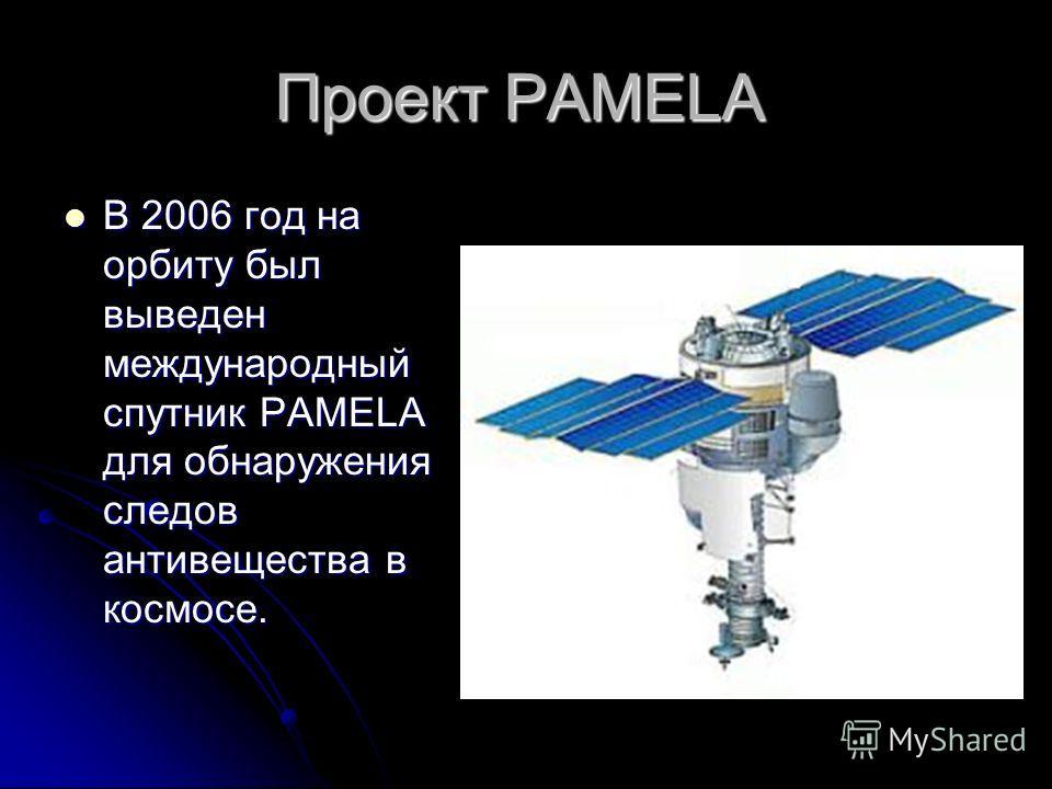 Проект PAMELA В 2006 год на орбиту был выведен международный спутник PAMELA для обнаружения следов антивещества в космосе.