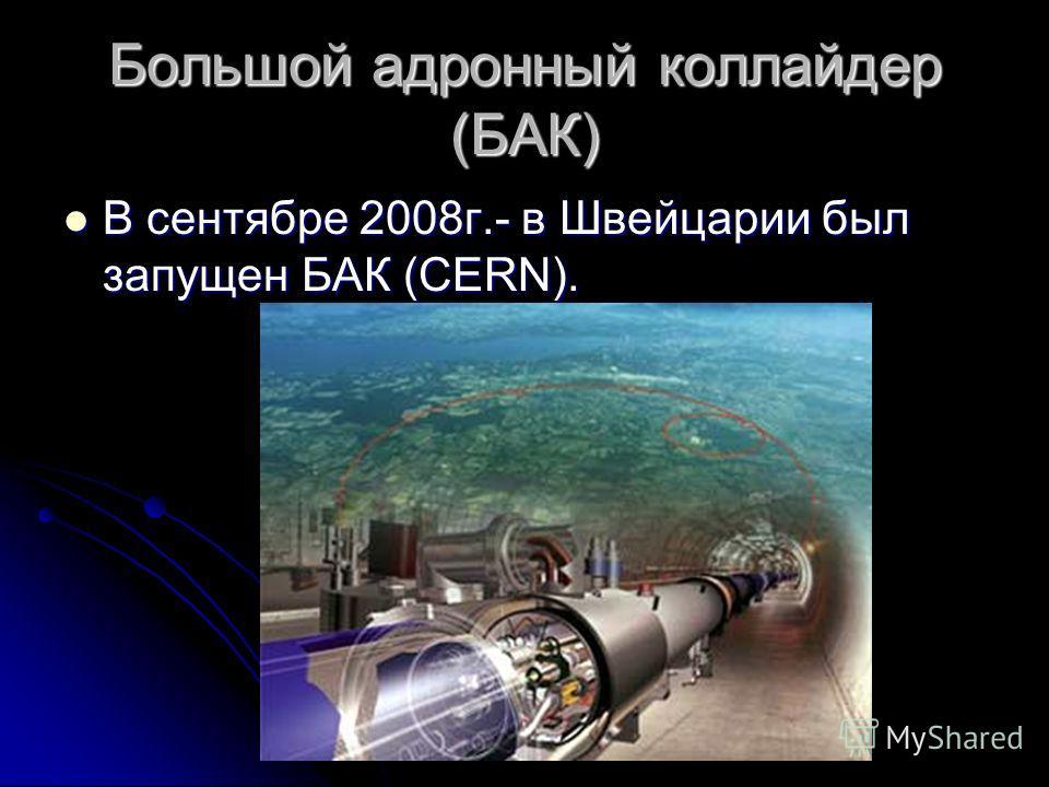 Большой адронный коллайдер (БАК) В сентябре 2008г.- в Швейцарии был запущен БАК (CERN).