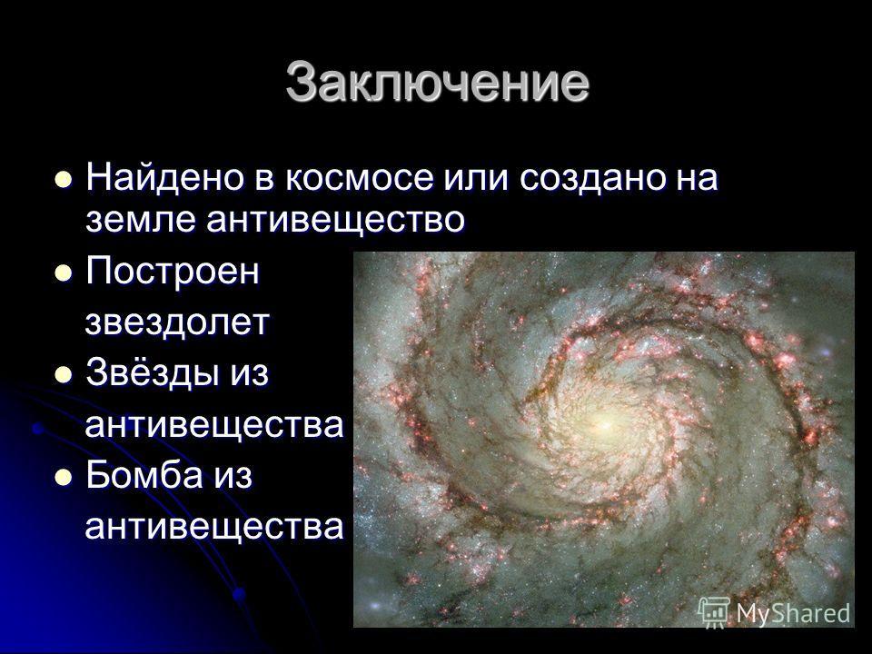 Заключение Найдено в космосе или создано на земле антивещество Построен звездолет Звёзды из антивещества Бомба из антивещества