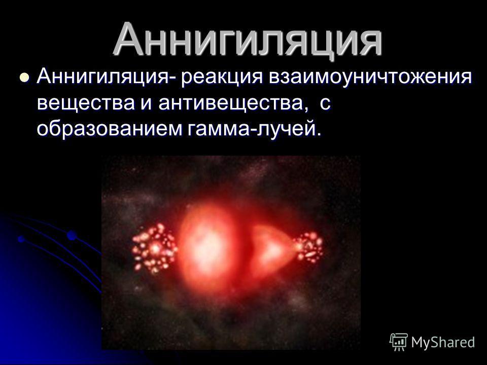 Аннигиляция Аннигиляция- реакция взаимоуничтожения вещества и антивещества, с образованием гамма-лучей.