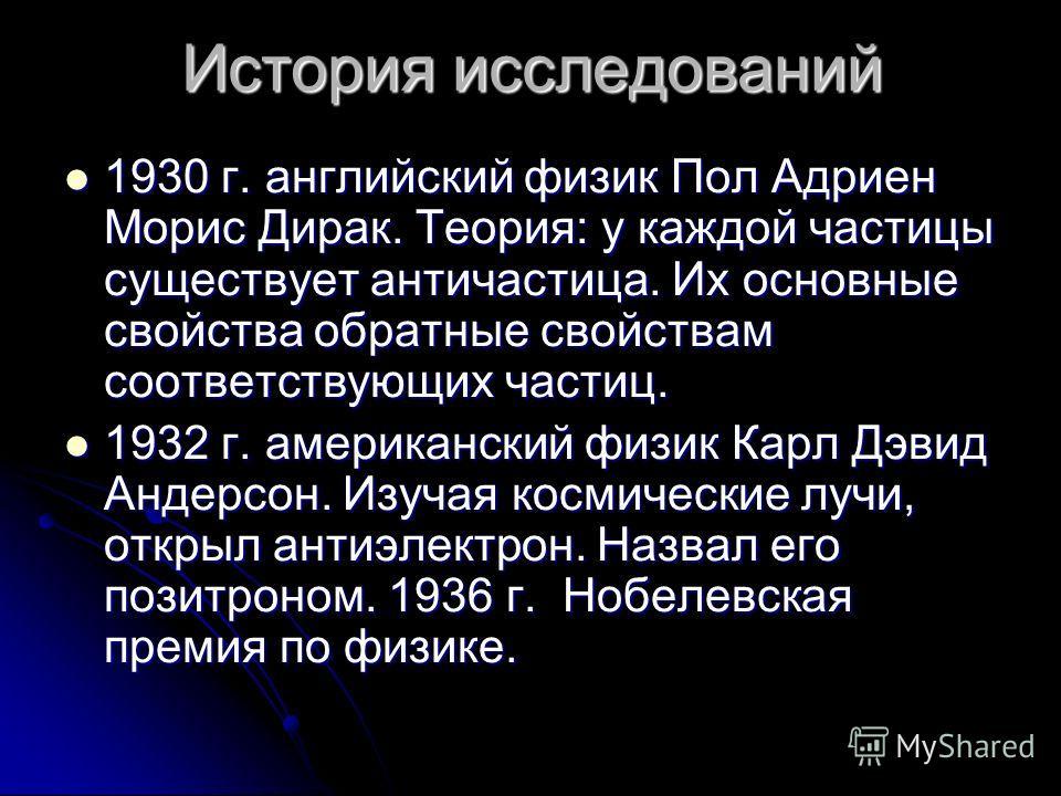 История исследований 1930 г. английский физик Пол Адриен Морис Дирак. Теория: у каждой частицы существует античастица. Их основные свойства обратные свойствам соответствующих частиц. 1932 г. американский физик Карл Дэвид Андерсон. Изучая космические