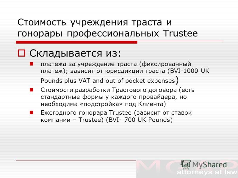 Стоимость учреждения траста и гонорары профессиональных Trustee Складывается из: платежа за учреждение траста (фиксированный платеж); зависит от юрисдикции траста (BVI-1000 UK Pounds plus VAT and out of pocket expenses ) Стоимости разработки Трастово
