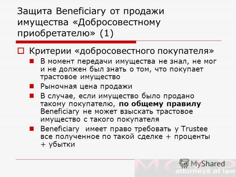 Защита Beneficiary от продажи имущества «Добросовестному приобретателю» (1) Критерии «добросовестного покупателя» В момент передачи имущества не знал, не мог и не должен был знать о том, что покупает трастовое имущество Рыночная цена продажи В случае