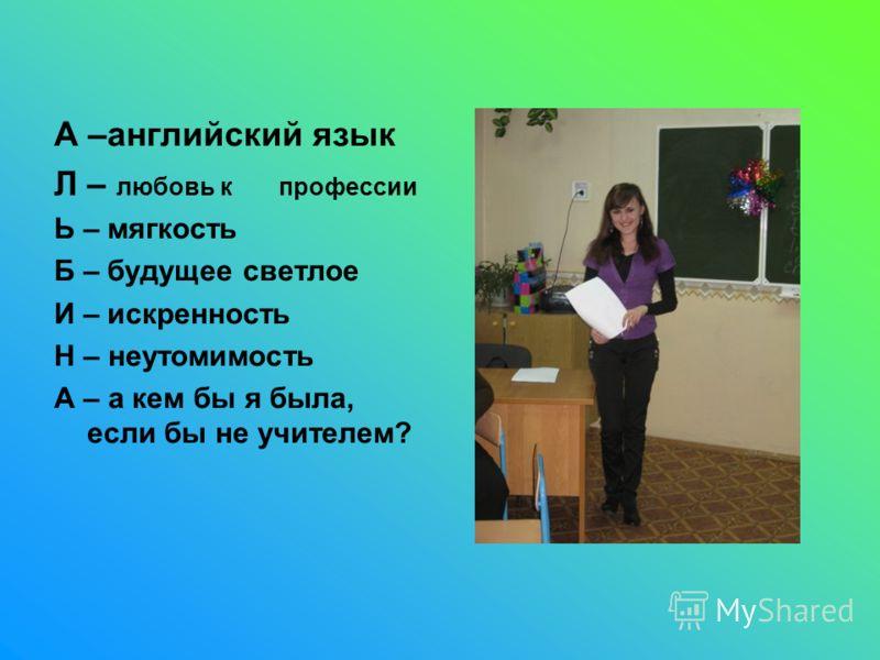 А –английский язык Л – любовь к профессии Ь – мягкость Б – будущее светлое И – искренность Н – неутомимость А – а кем бы я была, если бы не учителем?