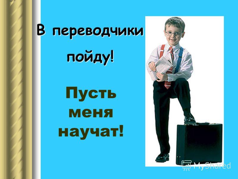 В переводчики пойду! Пусть меня научат!