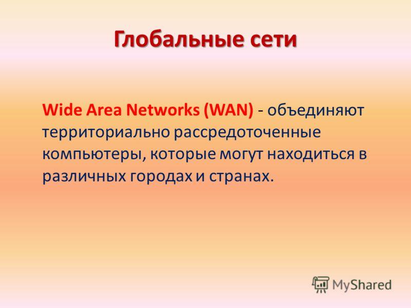 Глобальные сети Wide Area Networks (WAN) - объединяют территориально рассредоточенные компьютеры, которые могут находиться в различных городах и странах.