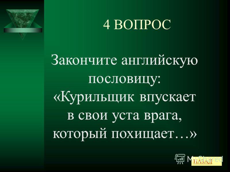 4 ВОПРОС НАЗАД Закончите английскую пословицу: «Курильщик впускает в свои уста врага, который похищает…»