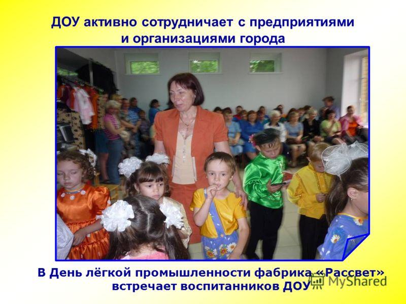 ДОУ активно сотрудничает с предприятиями и организациями города В День лёгкой промышленности фабрика «Рассвет» встречает воспитанников ДОУ