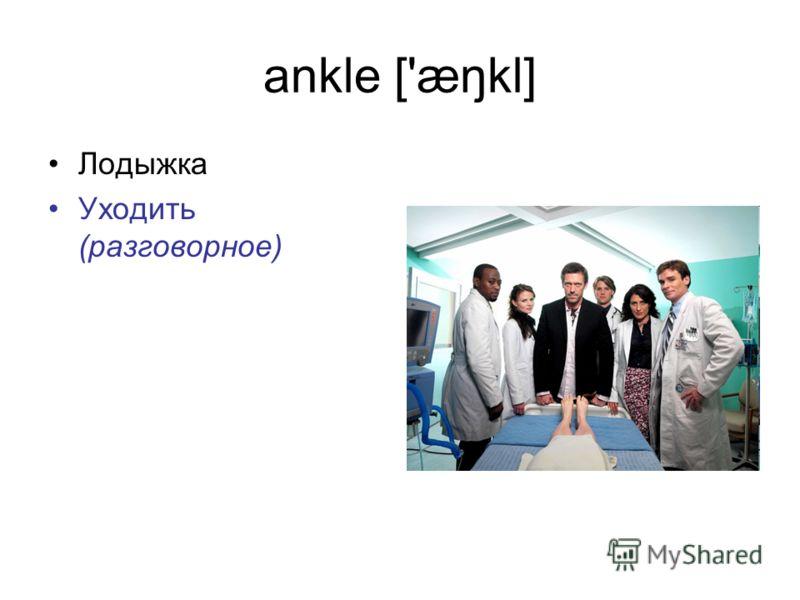 ankle ['æŋkl] Лодыжка Уходить (разговорное)