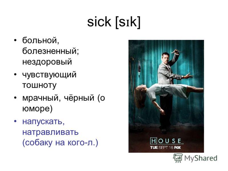 sick [s ɪ k] больной, болезненный; нездоровый чувствующий тошноту мрачный, чёрный (о юморе) напускать, натравливать (собаку на кого-л.)