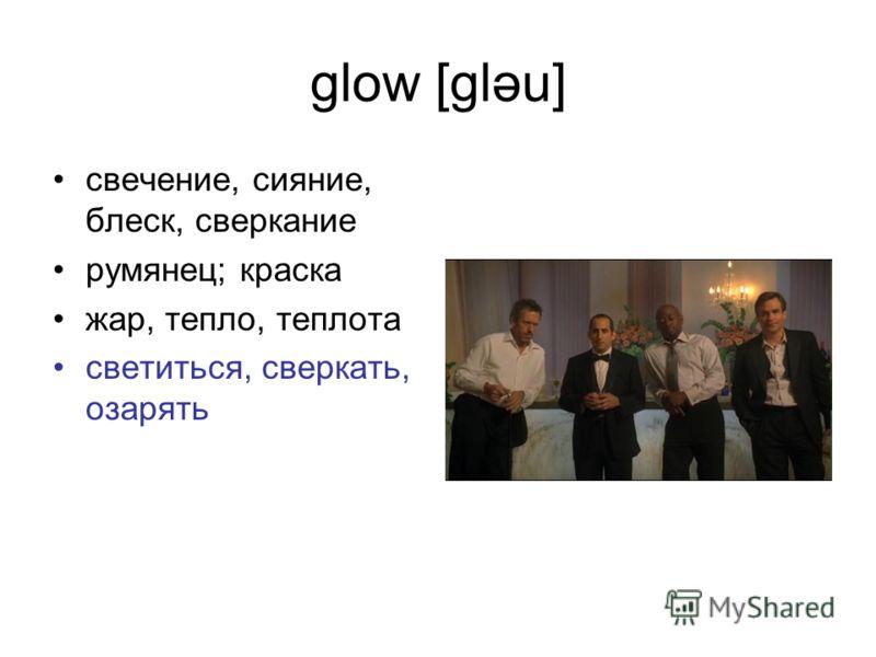 glow [gləu] свечение, сияние, блеск, сверкание румянец; краска жар, тепло, теплота светиться, сверкать, озарять