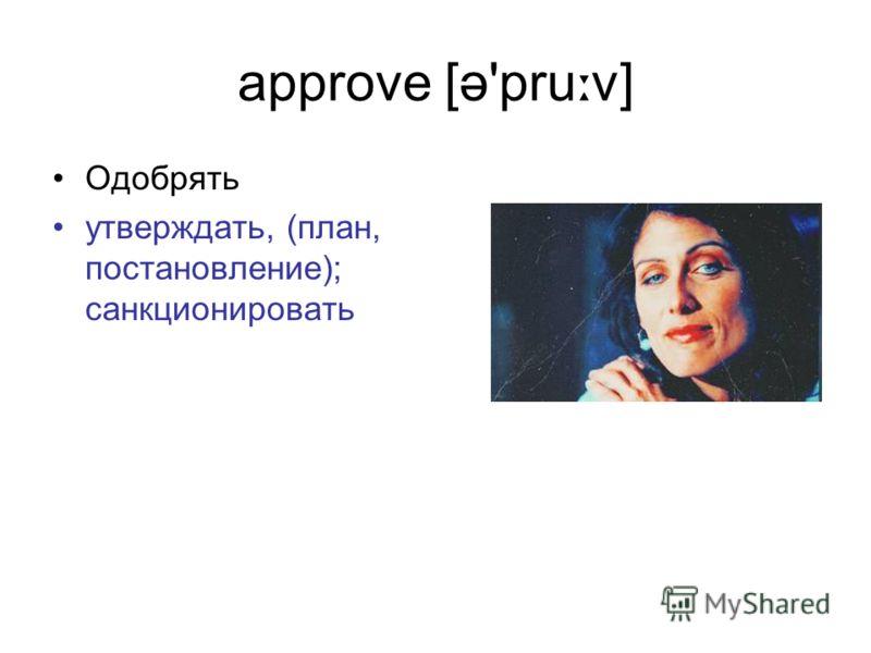 approve [ə'pru ː v] Одобрять утверждать, (план, постановление); санкционировать