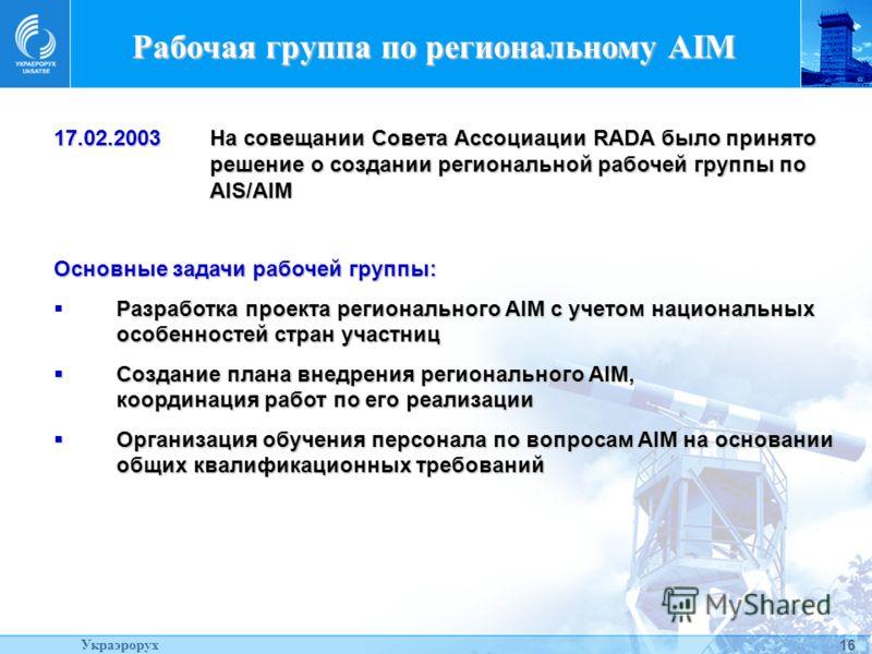 16 Рабочая группа по региональному AIM 17.02.2003На совещании Совета Ассоциации RADA было принято решение о создании региональной рабочей группы по AIS/AIM Основные задачи рабочей группы: Разработка проекта регионального AIM с учетом национальных осо