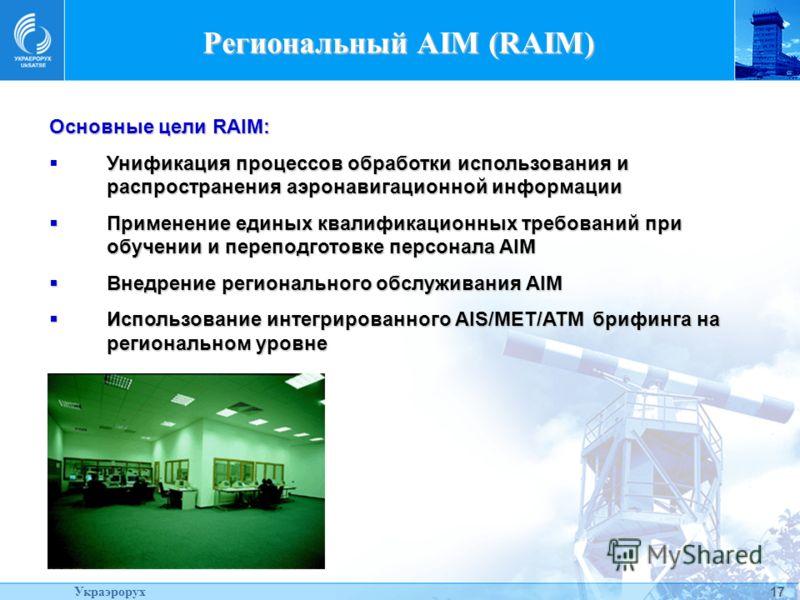 17 Региональный AIM (RAIM) Основные цели RAIM: Унификация процессов обработки использования и распространения аэронавигационной информации Применение единых квалификационных требований при обучении и переподготовке персонала AIM Применение единых ква