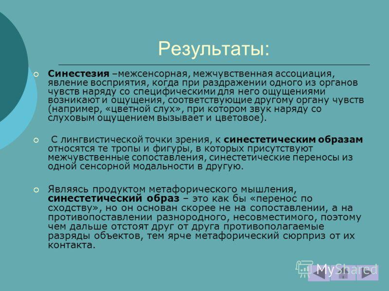 Результаты: Синестезия –межсенсорная, межчувственная ассоциация, явление восприятия, когда при раздражении одного из органов чувств наряду со специфическими для него ощущениями возникают и ощущения, соответствующие другому органу чувств (например, «ц