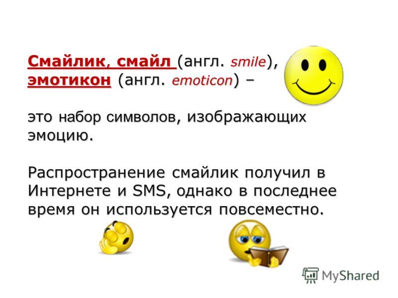 Смайлик, смайл (англ. smile ), эмотикон (англ. emoticon ) – это набор символов, изображающ их эмоцию. Распространение смайлик получил в Интернете и SMS, однако в последнее время он используется повсеместно.