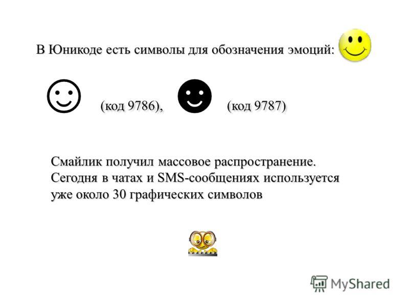 В Юникоде есть символы для обозначения эмоций: (код 9786), (код 9787) Cмайлик получил массовое распространение. Сегодня в чатах и SMS-сообщениях используется уже около 30 графических символов