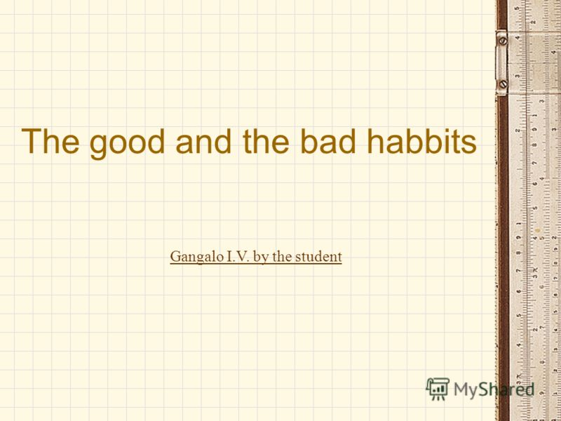 The good and the bad habbits Gangalo I.V. by the student