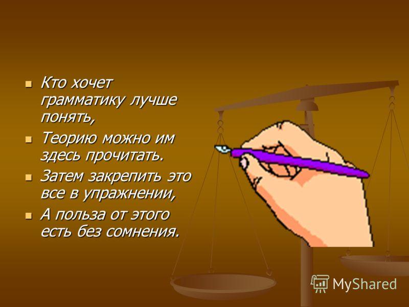 Кто хочет грамматику лучше понять, Кто хочет грамматику лучше понять, Теорию можно им здесь прочитать. Теорию можно им здесь прочитать. Затем закрепить это все в упражнении, Затем закрепить это все в упражнении, А польза от этого есть без сомнения. А