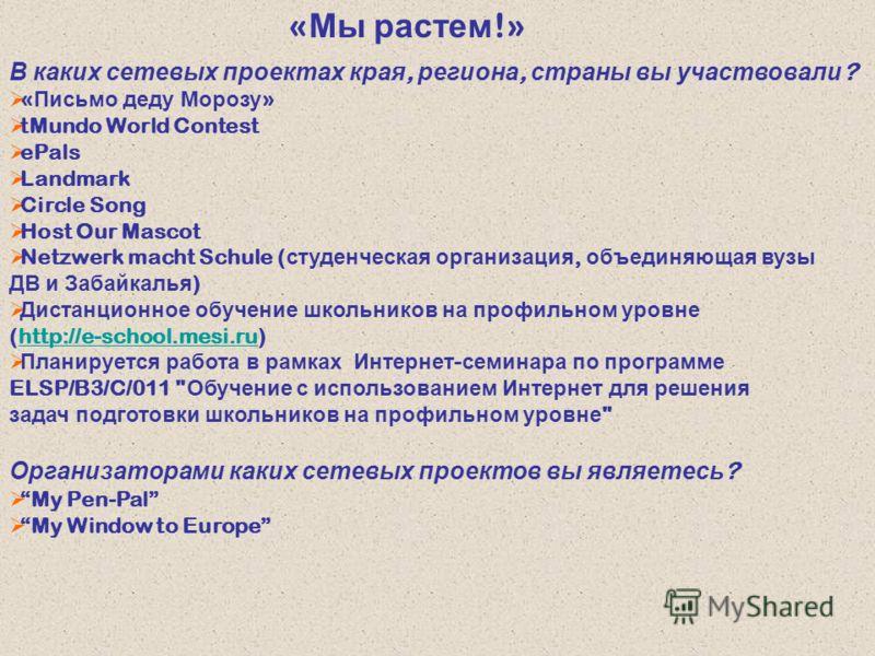 « Мы растем !» В каких сетевых проектах края, региона, страны вы участвовали ? « Письмо деду Морозу » tMundo World Contest ePals Landmark Circle Song Host Our Mascot Netzwerk macht Schule ( студенческая организация, объединяющая вузы ДВ и Забайкалья
