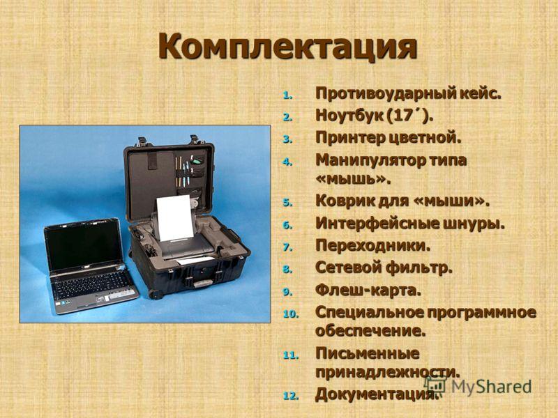 Комплектация 1. Противоударный 1. Противоударный кейс. 2. Ноутбук 2. Ноутбук (17´). 3. Принтер 3. Принтер цветной. 4. Манипулятор 4. Манипулятор типа «мышь». 5. Коврик 5. Коврик для «мыши». 6. Интерфейсные 6. Интерфейсные шнуры. 7. Переходники. 8. Се