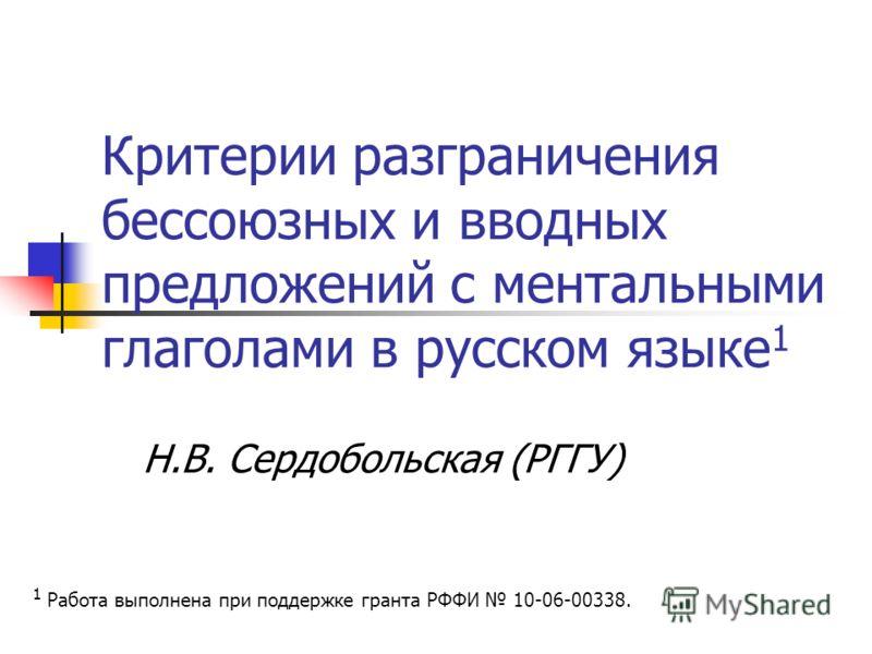 Критерии разграничения бессоюзных и вводных предложений с ментальными глаголами в русском языке 1 Н.В. Сердобольская (РГГУ) 1 Работа выполнена при поддержке гранта РФФИ 10-06-00338.
