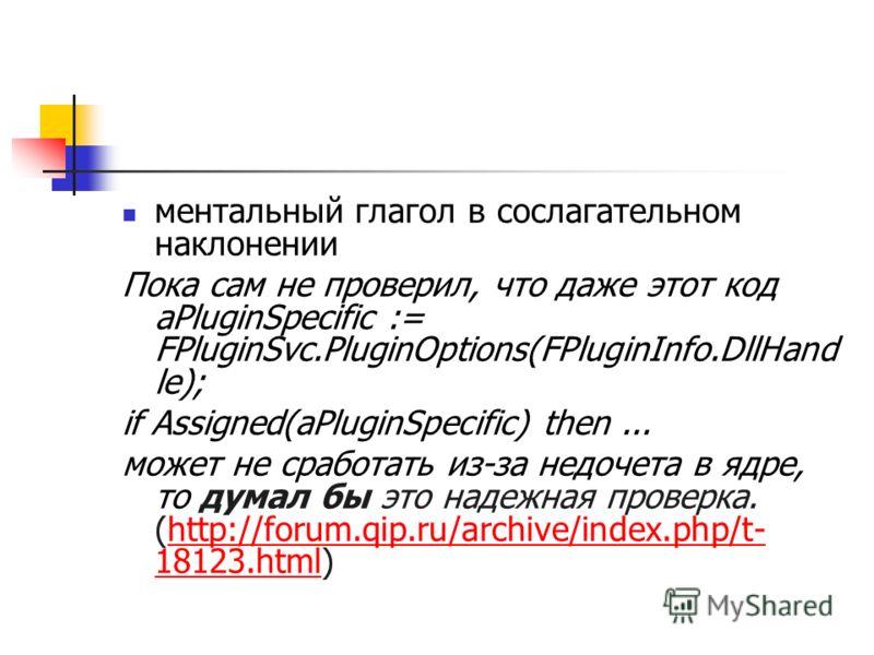ментальный глагол в сослагательном наклонении Пока сам не проверил, что даже этот код aPluginSpecific := FPluginSvc.PluginOptions(FPluginInfo.DllHand le); if Assigned(aPluginSpecific) then... может не сработать из-за недочета в ядре, то думал бы это