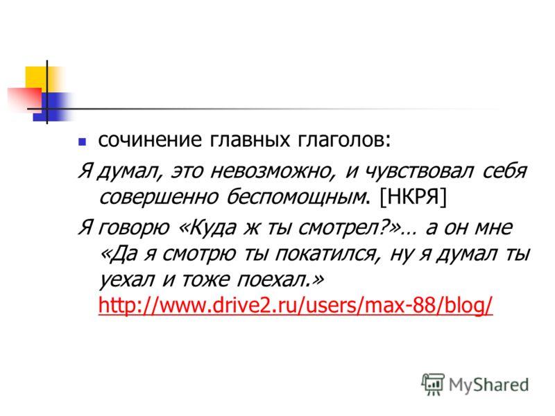 сочинение главных глаголов: Я думал, это невозможно, и чувствовал себя совершенно беспомощным. [НКРЯ] Я говорю «Куда ж ты смотрел?»… а он мне «Да я смотрю ты покатился, ну я думал ты уехал и тоже поехал.» http://www.drive2.ru/users/max-88/blog/ http: