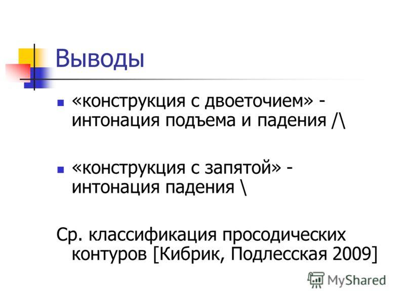 Выводы «конструкция с двоеточием» - интонация подъема и падения /\ «конструкция с запятой» - интонация падения \ Ср. классификация просодических контуров [Кибрик, Подлесская 2009]