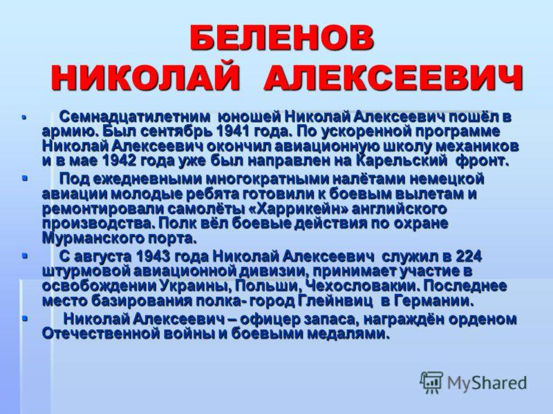 БЕЛЕНОВ НИКОЛАЙ АЛЕКСЕЕВИЧ Семнадцатилетним юношей Николай Алексеевич пошёл в армию. Был сентябрь 1941 года. По ускоренной программе Николай Алексеевич окончил авиационную школу механиков и в мае 1942 года уже был направлен на Карельский фронт. Семна